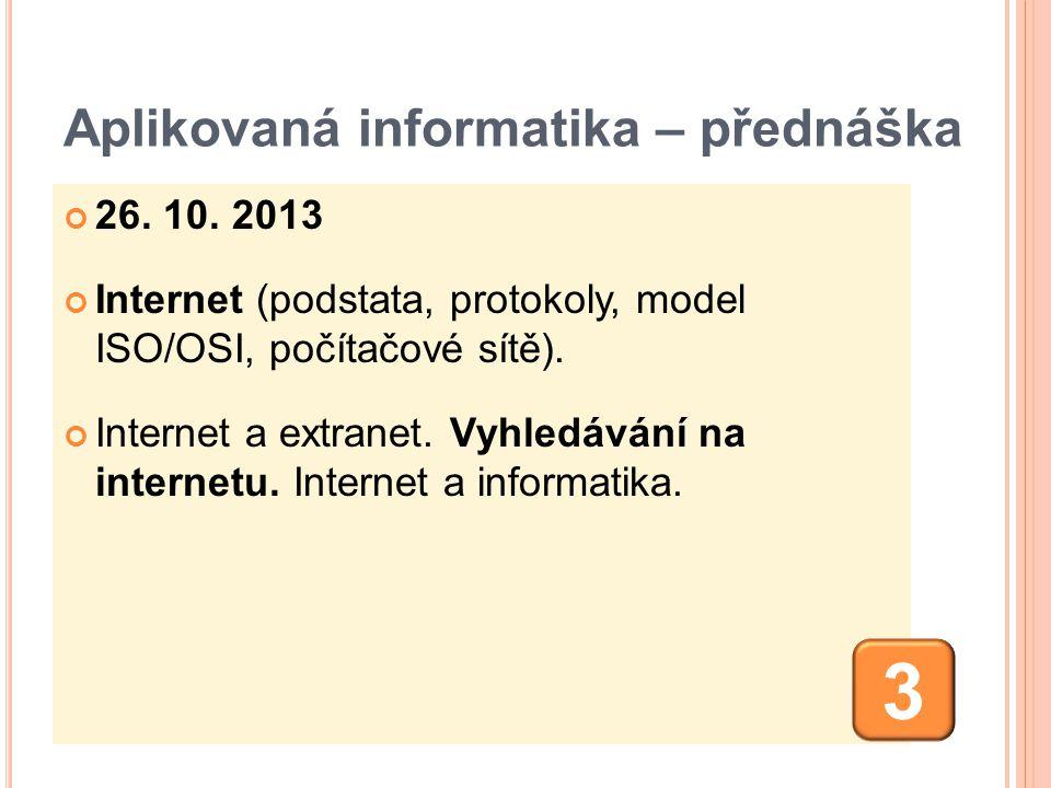 Aplikovaná informatika – přednáška 26. 10. 2013 Internet (podstata, protokoly, model ISO/OSI, počítačové sítě). Internet a extranet. Vyhledávání na in