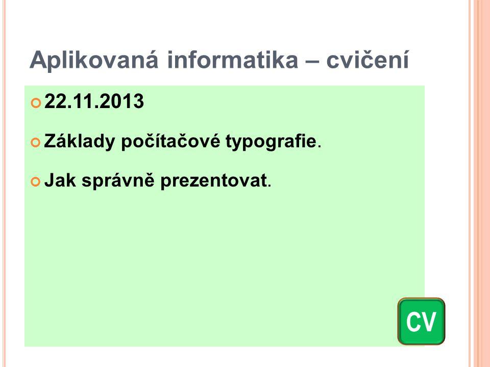 Aplikovaná informatika – cvičení 22.11.2013 Základy počítačové typografie. Jak správně prezentovat. CV