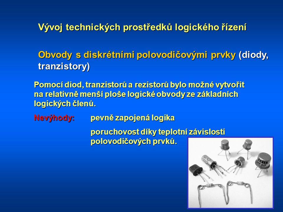 Vývoj technických prostředků logického řízení Obvody s logickými IO RTL (Rezistor - Tranzistor Logic) DTL (Diode Tranzistor Logic) TTL (Tranzistor Tranzistor Logic) CMOS (Complementary Metal Oxid Semiconductors) Vývoj logických IO umožnil postupně integrovat do jediného pouzdra nejen jednotlivé logické členy, ale i kombinační obvody (dekodéry, multiplexery), klopné obvody, čítače, registry, paměti.