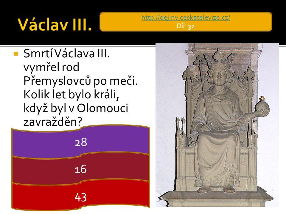  Smrtí Václava III. vymřel rod Přemyslovců po meči. Kolik let bylo králi, když byl v Olomouci zavražděn? http://dejiny.ceskatelevize.cz/ Díl: 32 28 1
