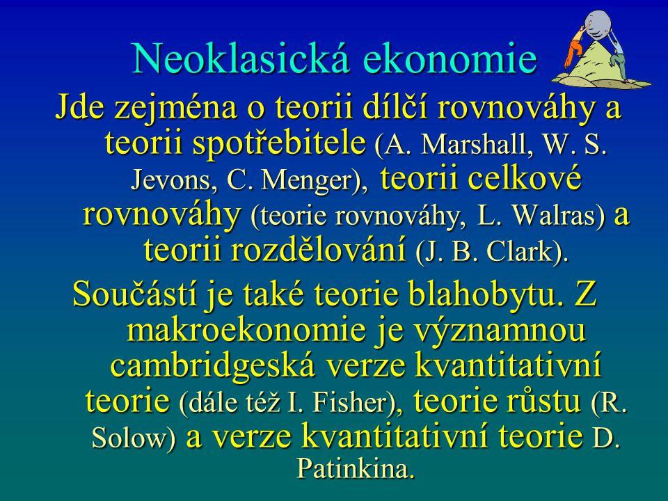 Neoklasická ekonomie Jde zejména o teorii dílčí rovnováhy a teorii spotřebitele (A. Marshall, W. S. Jevons, C. Menger), teorii celkové rovnováhy (teor