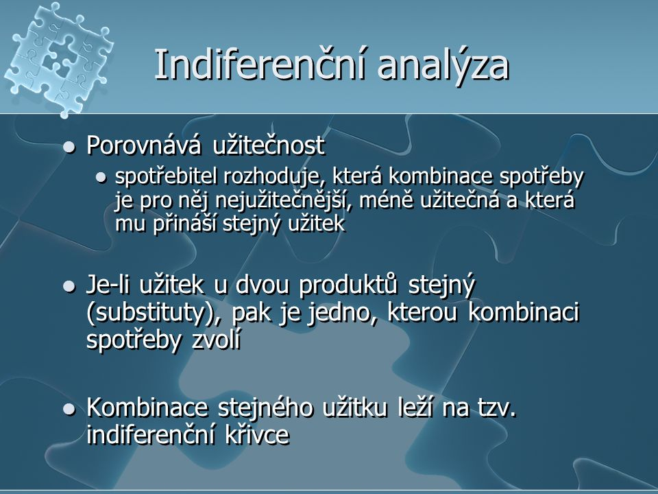 Indiferenční analýza Porovnává užitečnost spotřebitel rozhoduje, která kombinace spotřeby je pro něj nejužitečnější, méně užitečná a která mu přináší