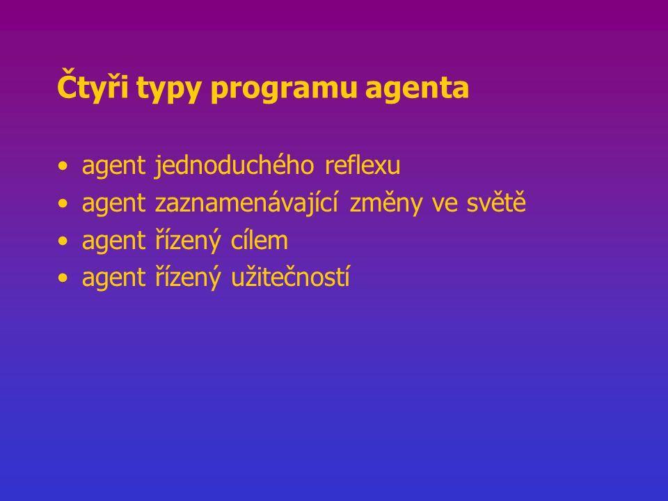 Čtyři typy programu agenta agent jednoduchého reflexu agent zaznamenávající změny ve světě agent řízený cílem agent řízený užitečností
