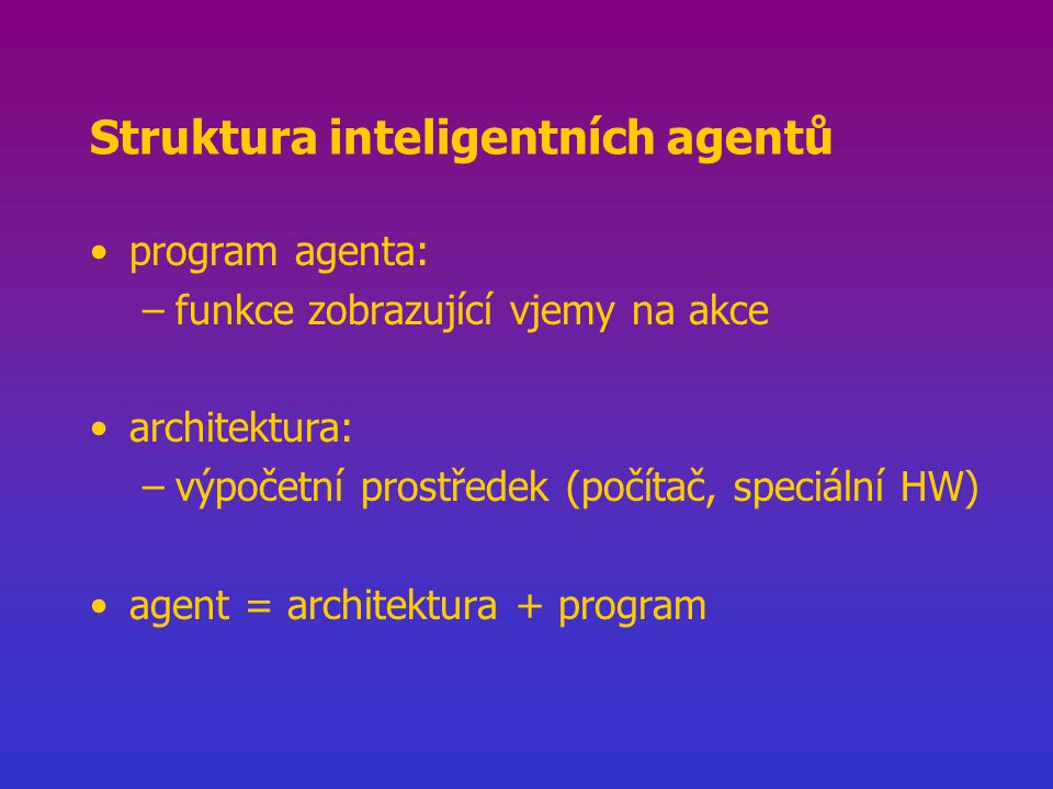 Struktura inteligentních agentů program agenta: –funkce zobrazující vjemy na akce architektura: –výpočetní prostředek (počítač, speciální HW) agent = architektura + program