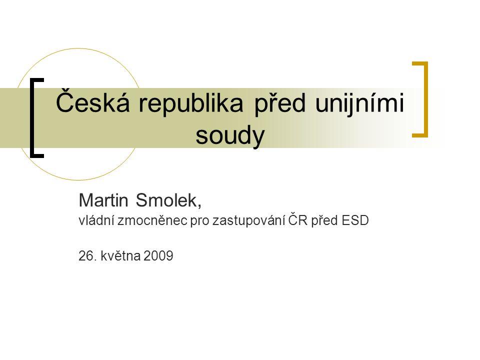 Česká republika před unijními soudy Martin Smolek, vládní zmocněnec pro zastupování ČR před ESD 26. května 2009