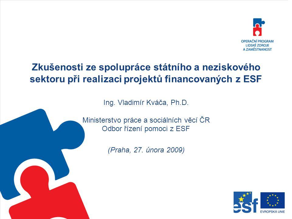 Zkušenosti ze spolupráce státního a neziskového sektoru při realizaci projektů financovaných z ESF Ing. Vladimír Kváča, Ph.D. Ministerstvo práce a soc