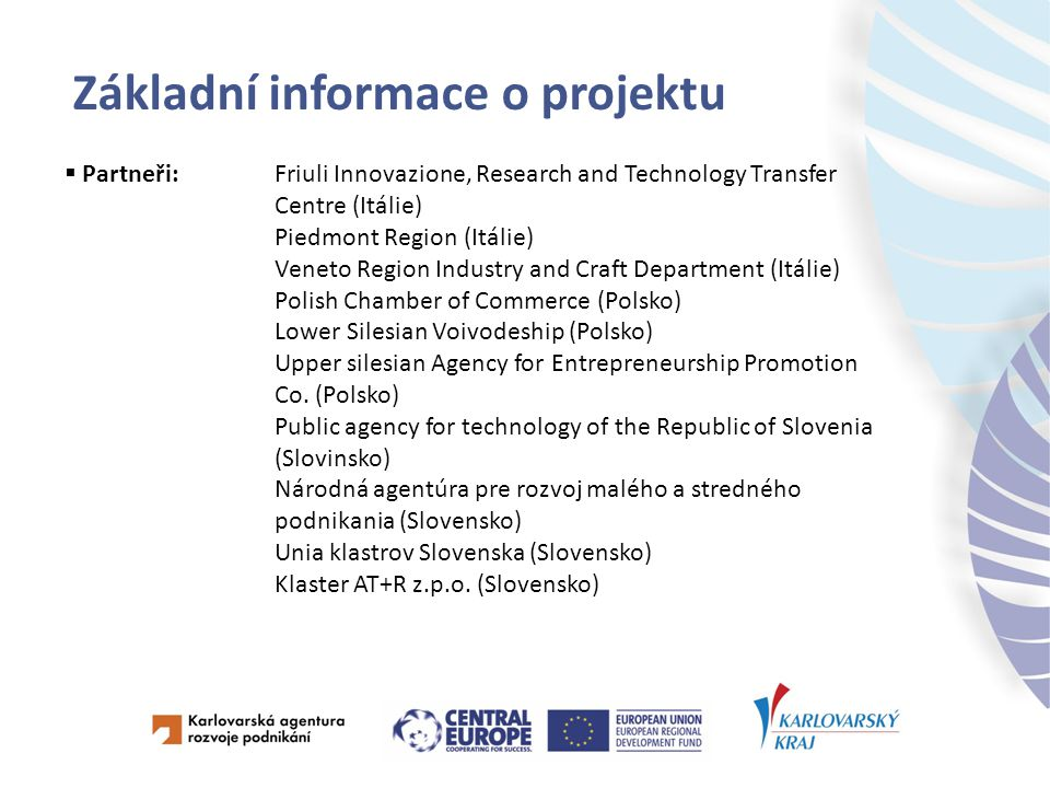 Základní informace o projektu  Partneři:Friuli Innovazione, Research and Technology Transfer Centre (Itálie) Piedmont Region (Itálie) Veneto Region Industry and Craft Department (Itálie) Polish Chamber of Commerce (Polsko) Lower Silesian Voivodeship (Polsko) Upper silesian Agency for Entrepreneurship Promotion Co.