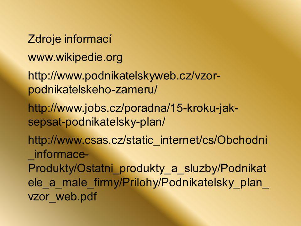 Zdroje informací www.wikipedie.org http://www.podnikatelskyweb.cz/vzor- podnikatelskeho-zameru/ http://www.jobs.cz/poradna/15-kroku-jak- sepsat-podnikatelsky-plan/ http://www.csas.cz/static_internet/cs/Obchodni _informace- Produkty/Ostatni_produkty_a_sluzby/Podnikat ele_a_male_firmy/Prilohy/Podnikatelsky_plan_ vzor_web.pdf