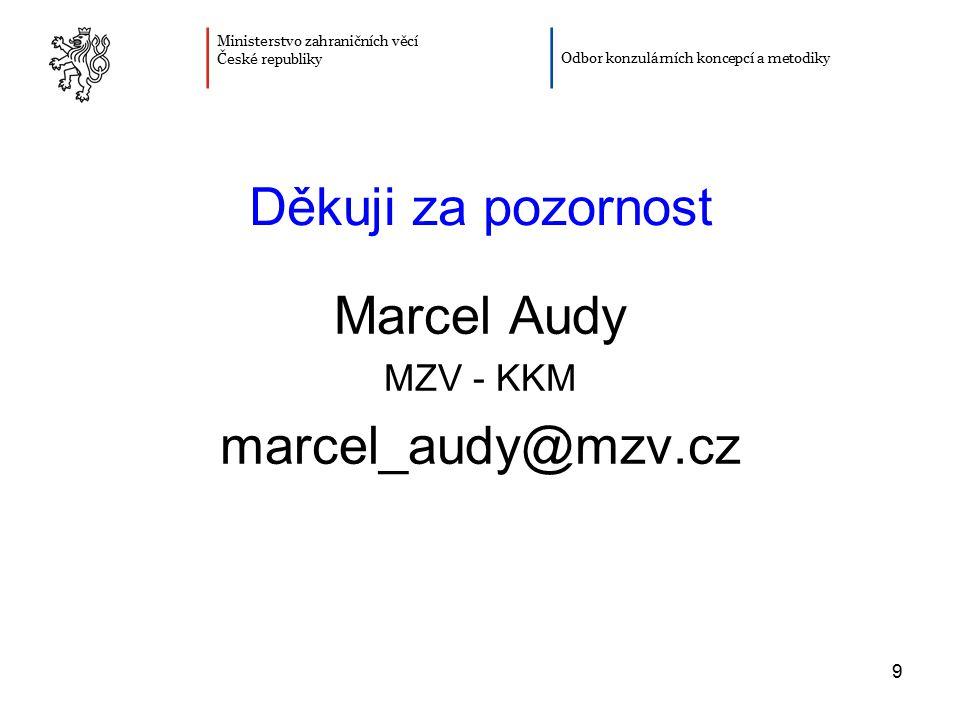 9 Děkuji za pozornost Marcel Audy MZV - KKM marcel_audy@mzv.cz Ministerstvo zahraničních věcí České republiky Odbor konzulárních koncepcí a metodiky