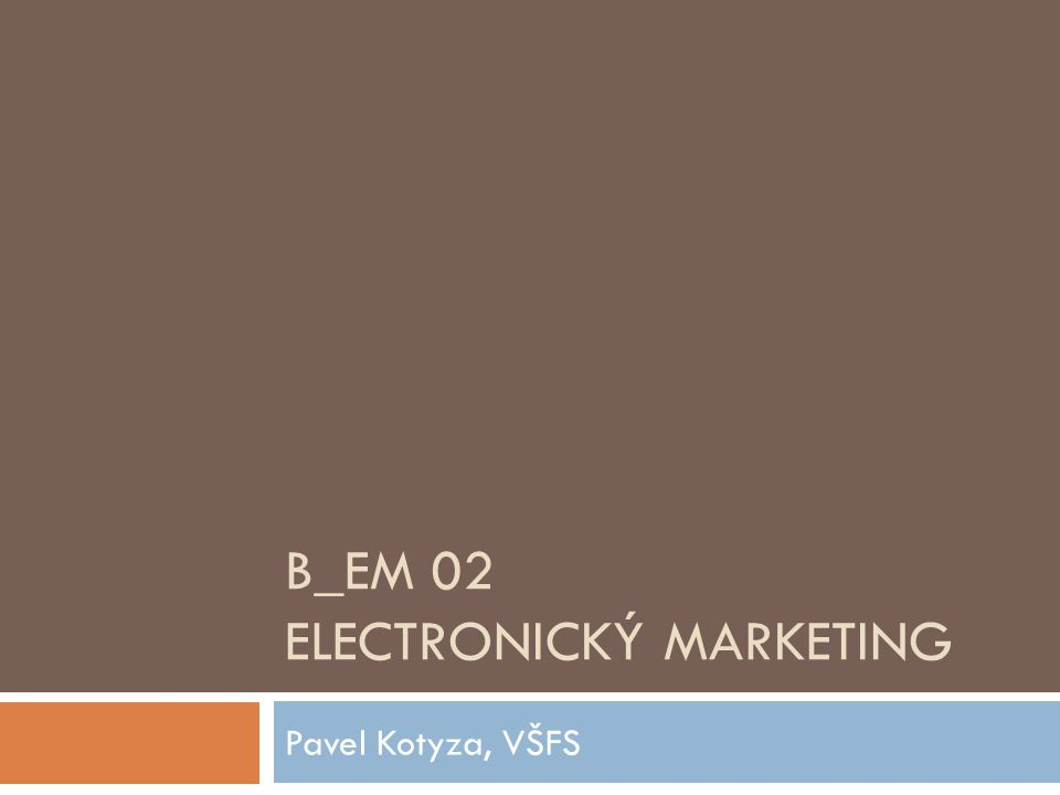 B_EM 02 ELECTRONICKÝ MARKETING Pavel Kotyza, VŠFS
