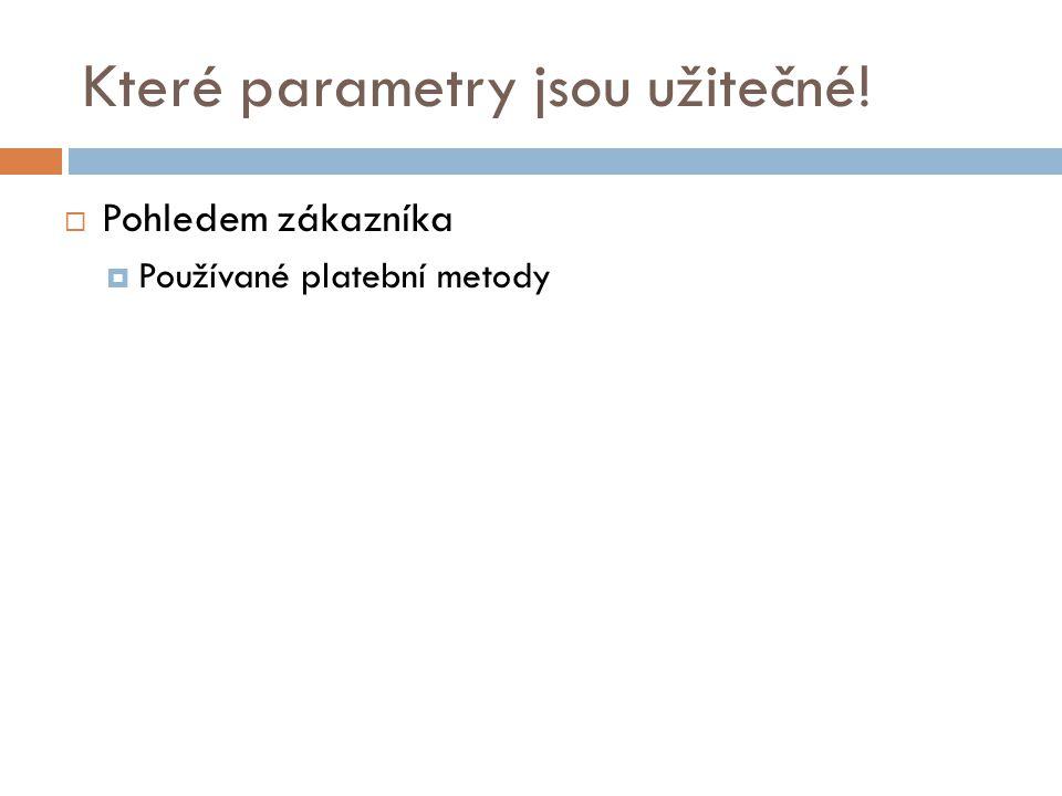 Které parametry jsou užitečné!  Pohledem zákazníka  Používané platební metody