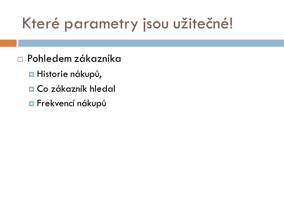 Které parametry jsou užitečné!  Pohledem zákazníka  Historie nákupů,  Co zákazník hledal  Frekvencí nákupů
