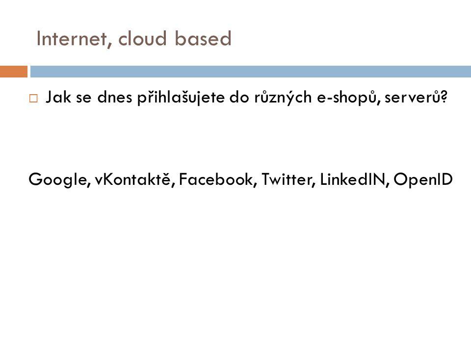 Internet, cloud based  Jak se dnes přihlašujete do různých e-shopů, serverů? Google, vKontaktě, Facebook, Twitter, LinkedIN, OpenID