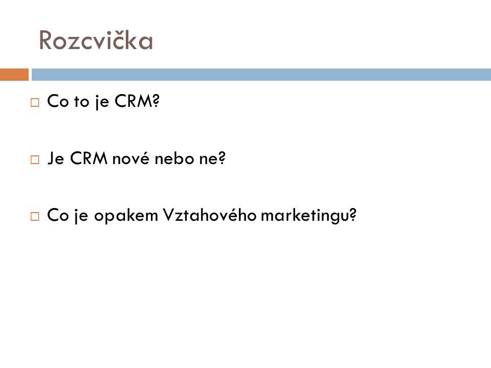 Rozcvička  Co to je CRM?  Je CRM nové nebo ne?  Co je opakem Vztahového marketingu?