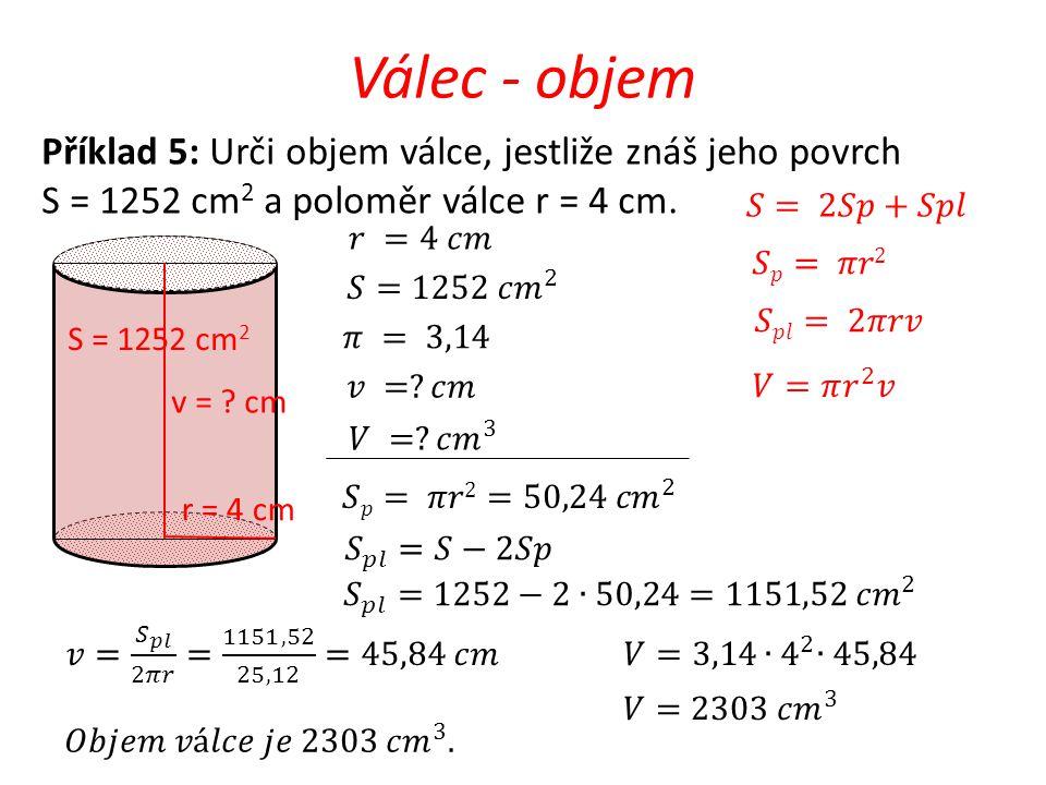 Válec - objem v = ? cm r = 4 cm Příklad 5: Urči objem válce, jestliže znáš jeho povrch S = 1252 cm 2 a poloměr válce r = 4 cm. S = 1252 cm 2