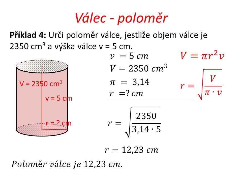 Válec - poloměr v = 5 cm r = ? cm Příklad 4: Urči poloměr válce, jestliže objem válce je 2350 cm 3 a výška válce v = 5 cm. V = 2350 cm 3