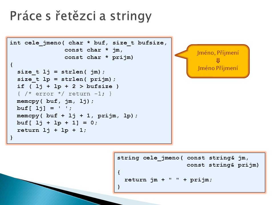 int cele_jmeno( char * buf, size_t bufsize, const char * jm, const char * prijm) { size_t lj = strlen( jm); size_t lp = strlen( prijm); if ( lj + lp + 2 > bufsize ) { /* error */ return -1; } memcpy( buf, jm, lj); buf[ lj] = ; memcpy( buf + lj + 1, prijm, lp); buf[ lj + lp + 1] = 0; return lj + lp + 1; } string cele_jmeno( const string& jm, const string& prijm) { return jm + + prijm; } Jméno, Příjmení ⇓ Jméno Příjmení