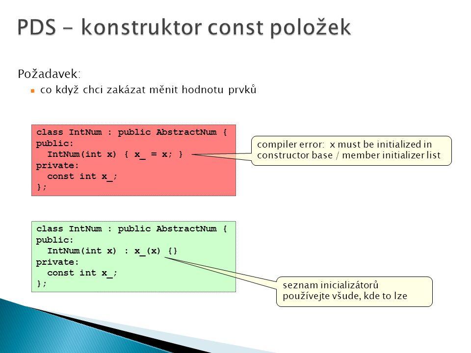 class IntNum : public AbstractNum { public: IntNum(int x) { x_ = x; } private: const int x_; }; Požadavek: co když chci zakázat měnit hodnotu prvků compiler error: x must be initialized in constructor base / member initializer list class IntNum : public AbstractNum { public: IntNum(int x) : x_(x) {} private: const int x_; }; seznam inicializátorů používejte všude, kde to lze