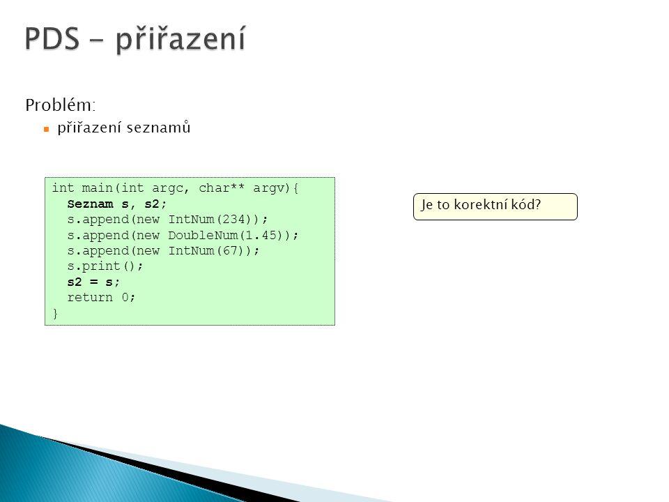 int main(int argc, char** argv){ Seznam s, s2; s.append(new IntNum(234)); s.append(new DoubleNum(1.45)); s.append(new IntNum(67)); s.print(); s2 = s; return 0; } Problém: přiřazení seznamů Je to korektní kód