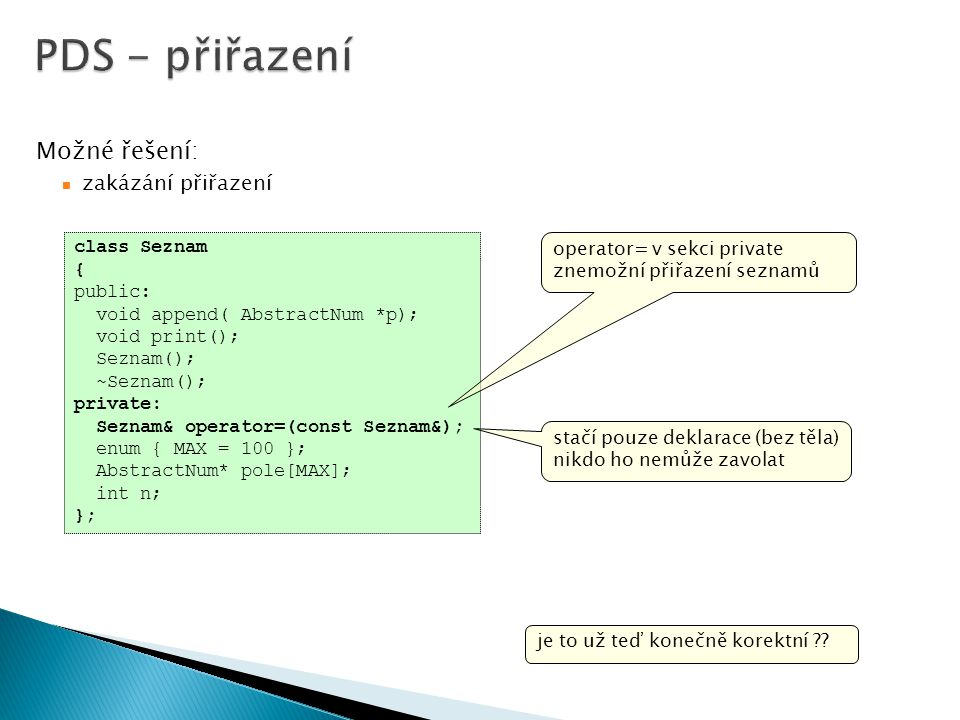 Možné řešení: zakázání přiřazení class Seznam { public: void append( AbstractNum *p); void print(); Seznam(); ~Seznam(); private: Seznam& operator=(const Seznam&); enum { MAX = 100 }; AbstractNum* pole[MAX]; int n; }; operator= v sekci private znemožní přiřazení seznamů stačí pouze deklarace (bez těla) nikdo ho nemůže zavolat je to už teď konečně korektní