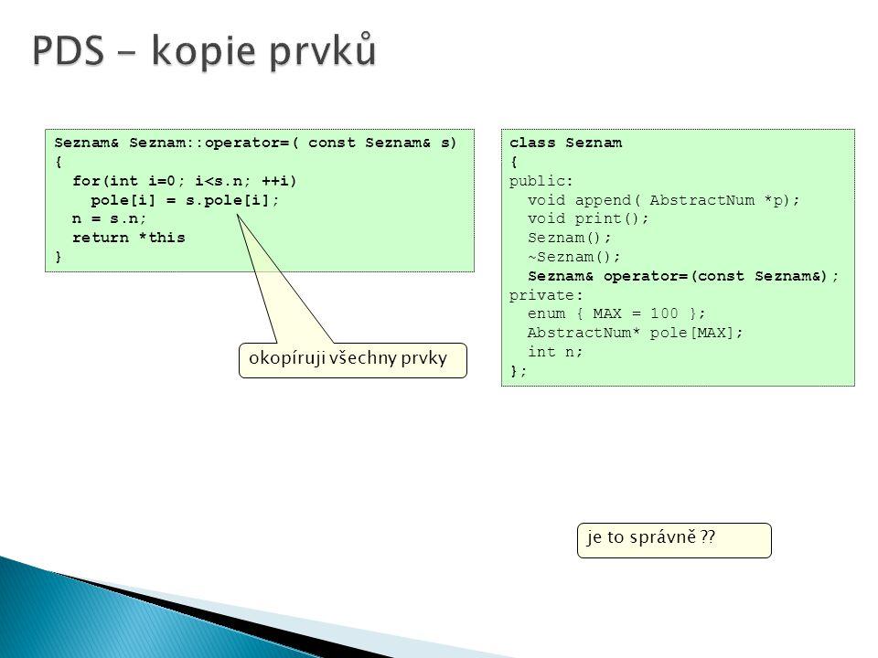 class Seznam { public: void append( AbstractNum *p); void print(); Seznam(); ~Seznam(); Seznam& operator=(const Seznam&); private: enum { MAX = 100 }; AbstractNum* pole[MAX]; int n; }; je to správně .