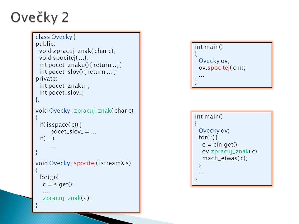 class Ovecky { public: void zpracuj_znak( char c); void spocitej(...); int pocet_znaku() { return..; } int pocet_slov() { return..; } private: int pocet_znaku_; int pocet_slov_; }; void Ovecky::zpracuj_znak( char c) { if( isspace( c)) { pocet_slov_ =...