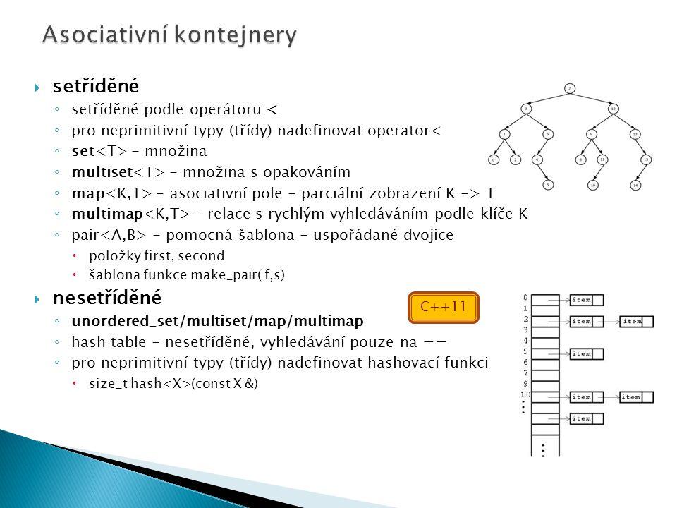  setříděné ◦ setříděné podle operátoru < ◦ pro neprimitivní typy (třídy) nadefinovat operator< ◦ set - množina ◦ multiset - množina s opakováním ◦ map - asociativní pole - parciální zobrazení K -> T ◦ multimap - relace s rychlým vyhledáváním podle klíče K ◦ pair - pomocná šablona - uspořádané dvojice  položky first, second  šablona funkce make_pair( f,s)  nesetříděné ◦ unordered_set/multiset/map/multimap ◦ hash table - nesetříděné, vyhledávání pouze na == ◦ pro neprimitivní typy (třídy) nadefinovat hashovací funkci  size_t hash (const X &) C++11
