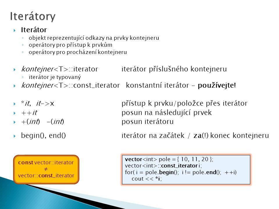  Iterátor ◦ objekt reprezentující odkazy na prvky kontejneru ◦ operátory pro přístup k prvkům ◦ operátory pro procházení kontejneru  kontejner ::iteratoriterátor příslušného kontejneru ◦ iterátor je typovaný  kontejner ::const_iterator konstantní iterátor - používejte.