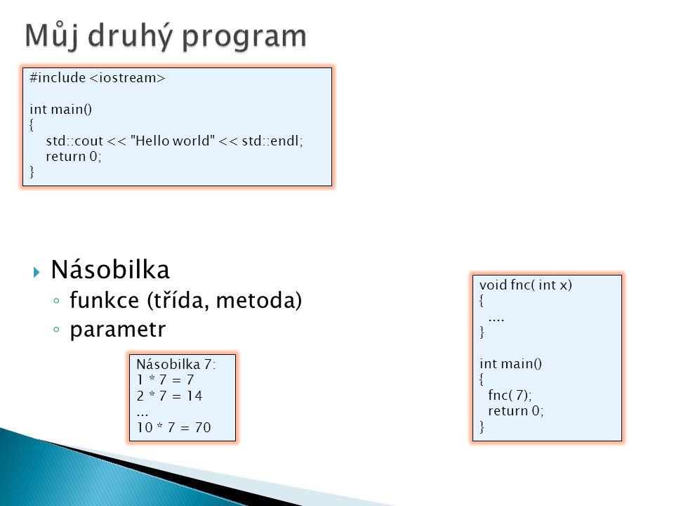  Násobilka ◦ funkce (třída, metoda) ◦ parametr #include int main() { std::cout << Hello world << std::endl; return 0; } Násobilka 7: 1 * 7 = 7 2 * 7 = 14...