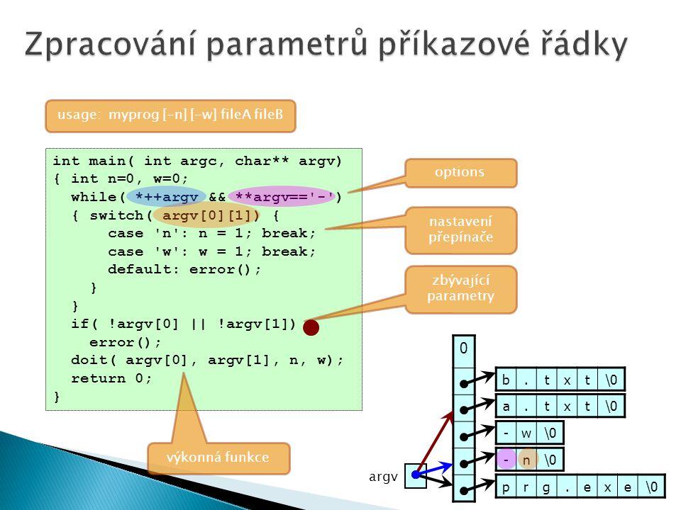 int main( int argc, char** argv) { int n=0, w=0; while( *++argv && **argv== - ) { switch( argv[0][1]) { case n : n = 1; break; case w : w = 1; break; default: error(); } if( !argv[0] || !argv[1]) error(); doit( argv[0], argv[1], n, w); return 0; } options usage: myprog [-n] [-w] fileA fileB nastavení přepínače zbývající parametry výkonná funkce prg.exe\0 -n -w a.txt b.txt 0 argv
