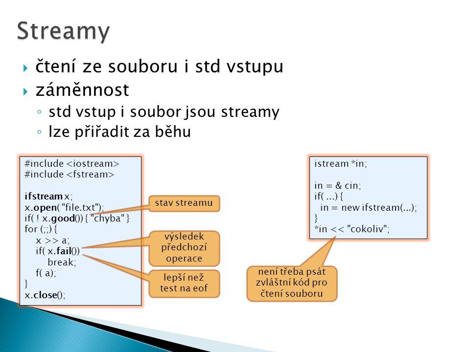  čtení ze souboru i std vstupu  záměnnost ◦ std vstup i soubor jsou streamy ◦ lze přiřadit za běhu #include ifstream x; x.open( file.txt ); if( .