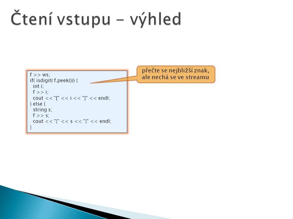 f >> ws; if( isdigit( f.peek())) { int i; f >> i; cout << [ << i << ] << endl; } else { string s; f >> s; cout << { << s << } << endl; } přečte se nejbližší znak, ale nechá se ve streamu