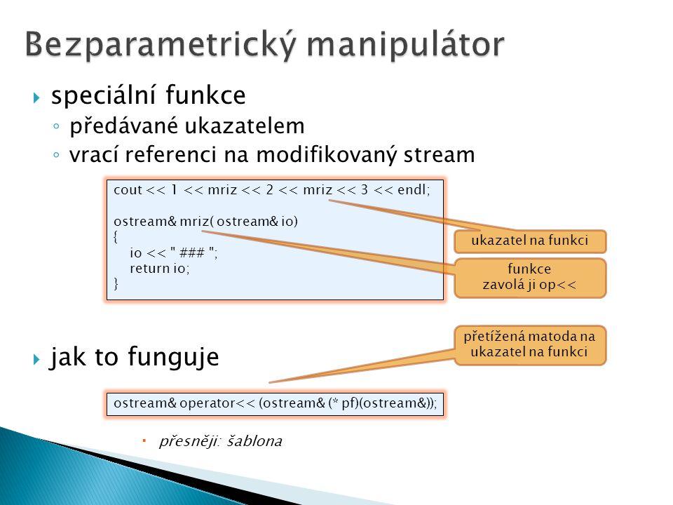  speciální funkce ◦ předávané ukazatelem ◦ vrací referenci na modifikovaný stream  jak to funguje  přesněji: šablona cout << 1 << mriz << 2 << mriz << 3 << endl; ostream& mriz( ostream& io) { io << ### ; return io; } ostream& operator<< (ostream& (* pf)(ostream&)); přetížená matoda na ukazatel na funkci ukazatel na funkci funkce zavolá ji op<<
