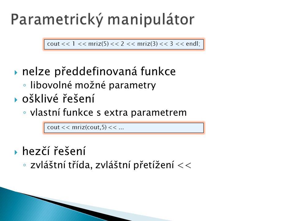  nelze předdefinovaná funkce ◦ libovolné možné parametry  ošklivé řešení ◦ vlastní funkce s extra parametrem  hezčí řešení ◦ zvláštní třída, zvláštní přetížení << cout << 1 << mriz(5) << 2 << mriz(3) << 3 << endl; cout << mriz(cout,5) <<...