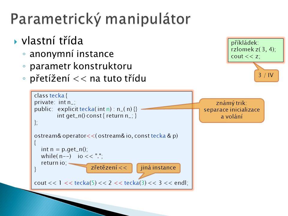  vlastní třída ◦ anonymní instance ◦ parametr konstruktoru ◦ přetížení << na tuto třídu class tecka { private: int n_; public: explicit tecka( int n) : n_( n) {} int get_n() const { return n_; } }; ostream& operator<<( ostream& io, const tecka & p) { int n = p.get_n(); while( n--) io << . ; return io; } cout << 1 << tecka(5) << 2 << tecka(3) << 3 << endl; jiná instance zřetězení << příkládek: rzlomek z( 3, 4); cout << z; známý trik: separace inicializace a volání 3 / IV