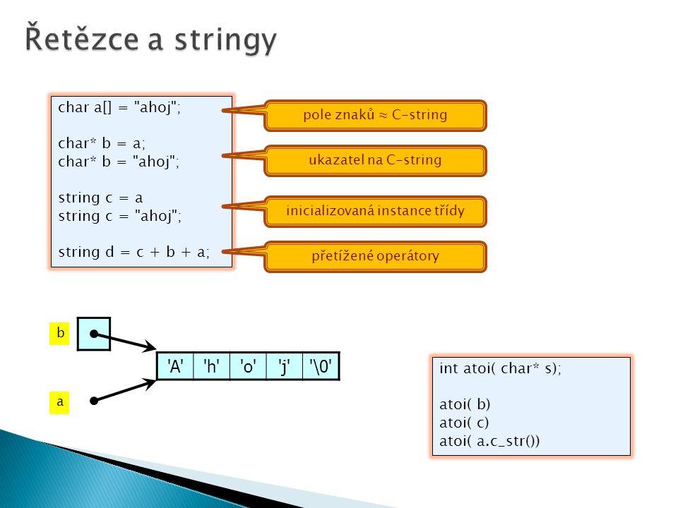 char a[] = ahoj ; char* b = a; char* b = ahoj ; string c = a string c = ahoj ; string d = c + b + a; int atoi( char* s); atoi( b) atoi( c) atoi( a.c_str()) inicializovaná instance třídy ukazatel na C-string pole znaků ≈ C-string přetížené operátory A h o j \0 b a