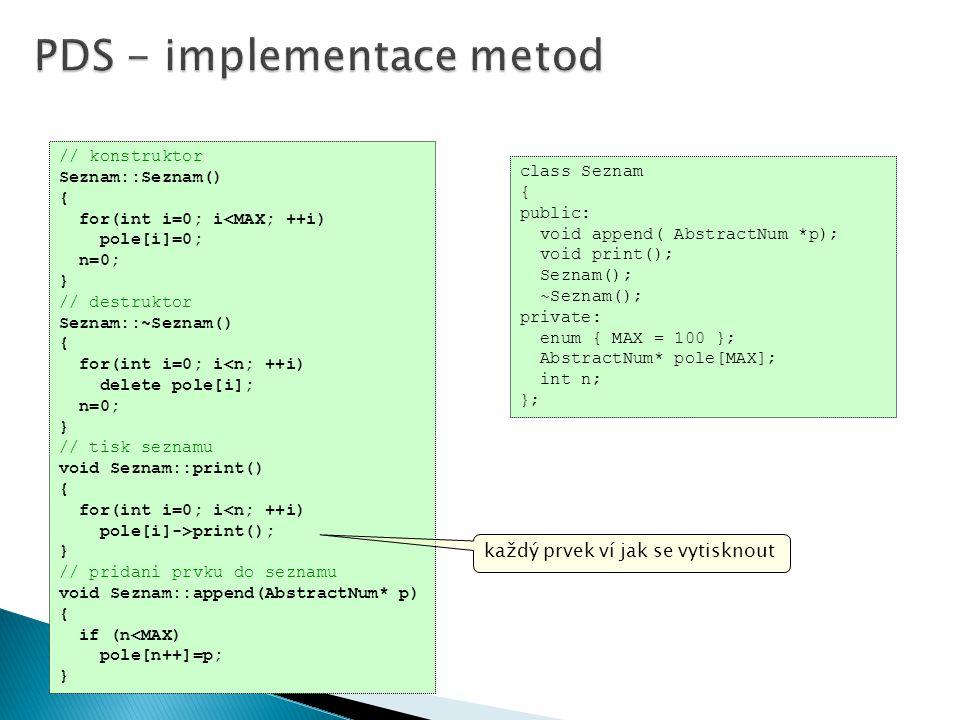class Seznam { public: void append( AbstractNum *p); void print(); Seznam(); ~Seznam(); private: enum { MAX = 100 }; AbstractNum* pole[MAX]; int n; }; // konstruktor Seznam::Seznam() { for(int i=0; i<MAX; ++i) pole[i]=0; n=0; } // destruktor Seznam::~Seznam() { for(int i=0; i<n; ++i) delete pole[i]; n=0; } // tisk seznamu void Seznam::print() { for(int i=0; i<n; ++i) pole[i]->print(); } // pridani prvku do seznamu void Seznam::append(AbstractNum* p) { if (n<MAX) pole[n++]=p; } každý prvek ví jak se vytisknout