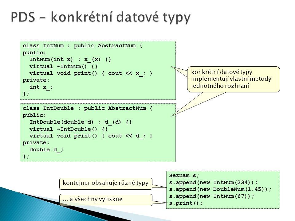 class IntNum : public AbstractNum { public: IntNum(int x) : x_(x) {} virtual ~IntNum() {} virtual void print() { cout << x_; } private: int x_; }; class IntDouble : public AbstractNum { public: IntDouble(double d) : d_(d) {} virtual ~IntDouble() {} virtual void print() { cout << d_; } private: double d_; }; Seznam s; s.append(new IntNum(234)); s.append(new DoubleNum(1.45)); s.append(new IntNum(67)); s.print(); konkrétní datové typy implementují vlastní metody jednotného rozhraní kontejner obsahuje různé typy...