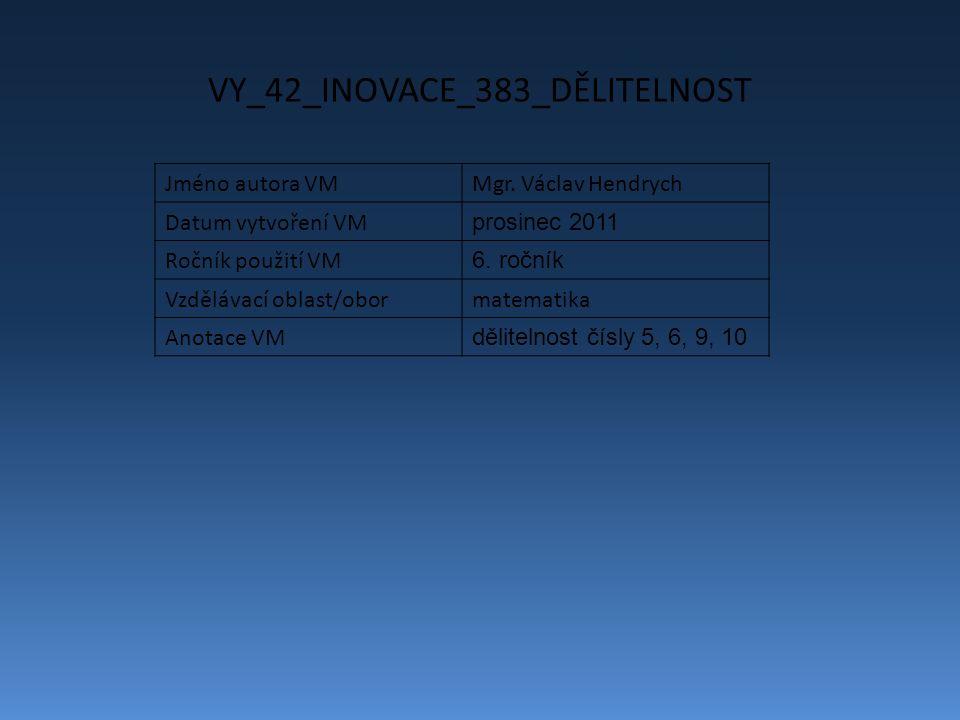 VY_42_INOVACE_383_DĚLITELNOST Jméno autora VMMgr. Václav Hendrych Datum vytvoření VM prosinec 2011 Ročník použití VM 6. ročník Vzdělávací oblast/oborm