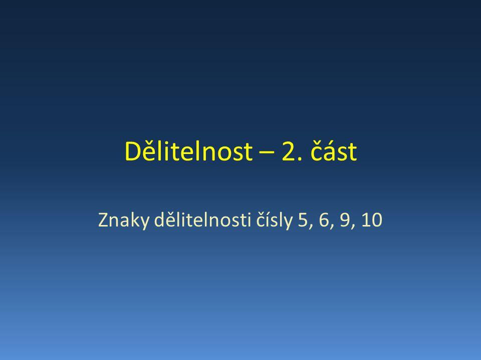 Dělitelnost – 2. část Znaky dělitelnosti čísly 5, 6, 9, 10