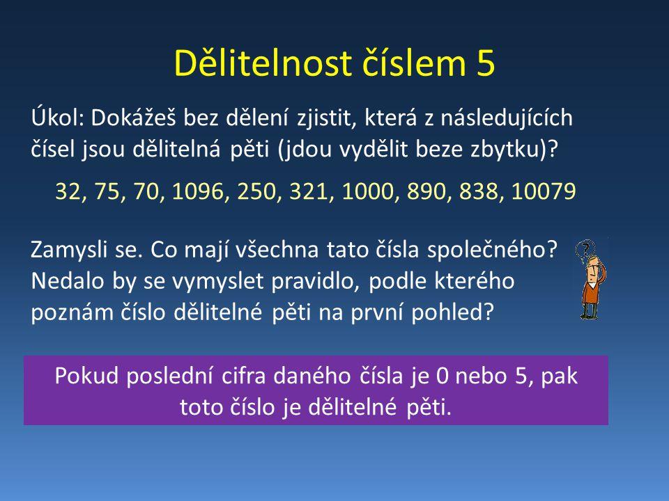Dělitelnost číslem 5 Úkol: Dokážeš bez dělení zjistit, která z následujících čísel jsou dělitelná pěti (jdou vydělit beze zbytku)? 32, 75, 70, 1096, 2
