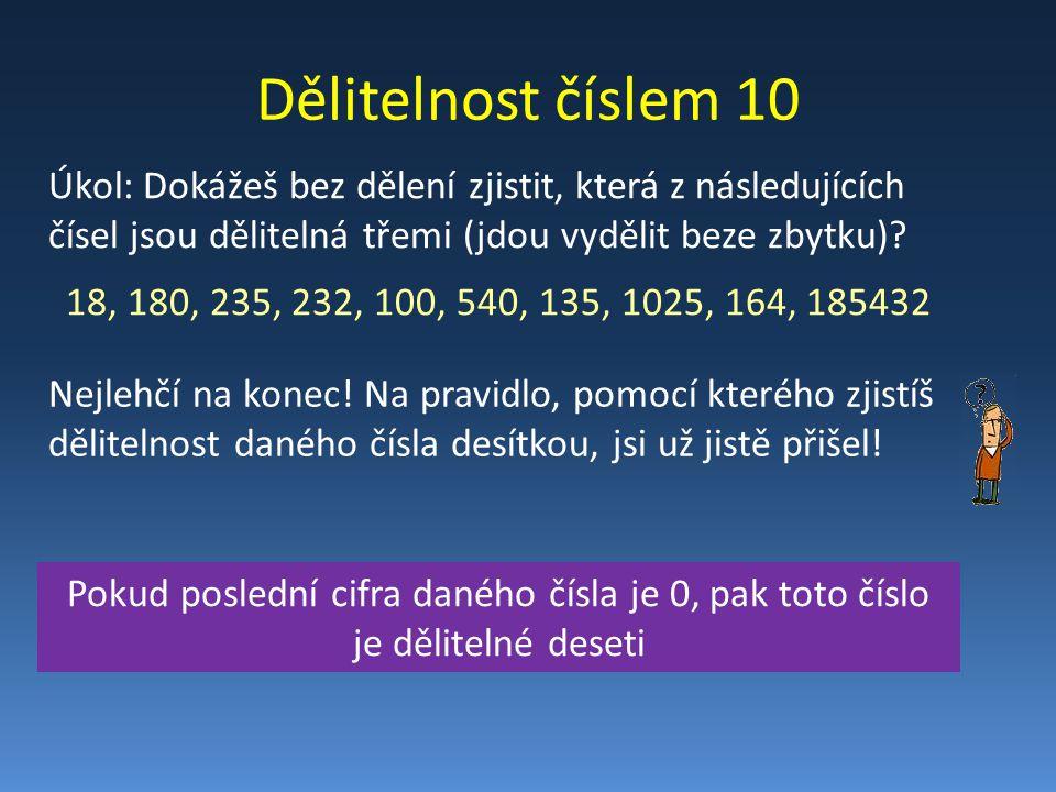 Dělitelnost číslem 10 Úkol: Dokážeš bez dělení zjistit, která z následujících čísel jsou dělitelná třemi (jdou vydělit beze zbytku)? 18, 180, 235, 232