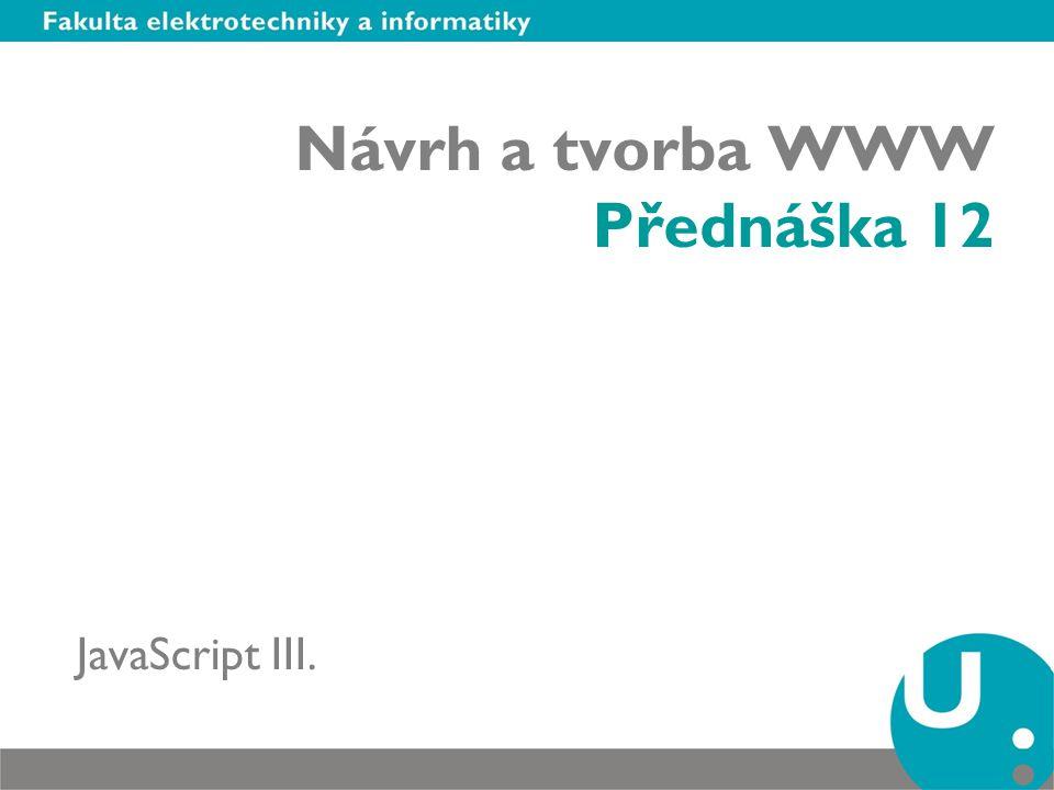 Návrh a tvorba WWW Přednáška 12 JavaScript III.