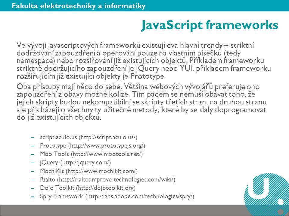 JavaScript frameworks Ve vývoji javascriptových frameworků existují dva hlavní trendy – striktní dodržování zapouzdření a operování pouze na vlastním písečku (tedy namespace) nebo rozšiřování již existujících objektů.