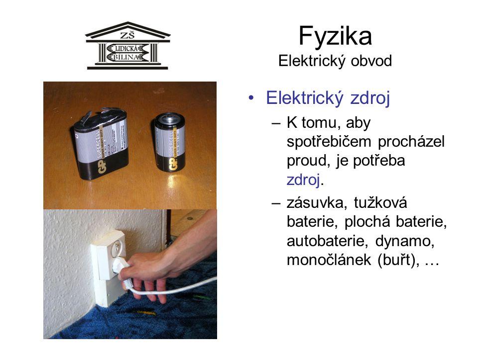 Fyzika Elektrický obvod Elektrický zdroj –K tomu, aby spotřebičem procházel proud, je potřeba zdroj. –zásuvka, tužková baterie, plochá baterie, autoba