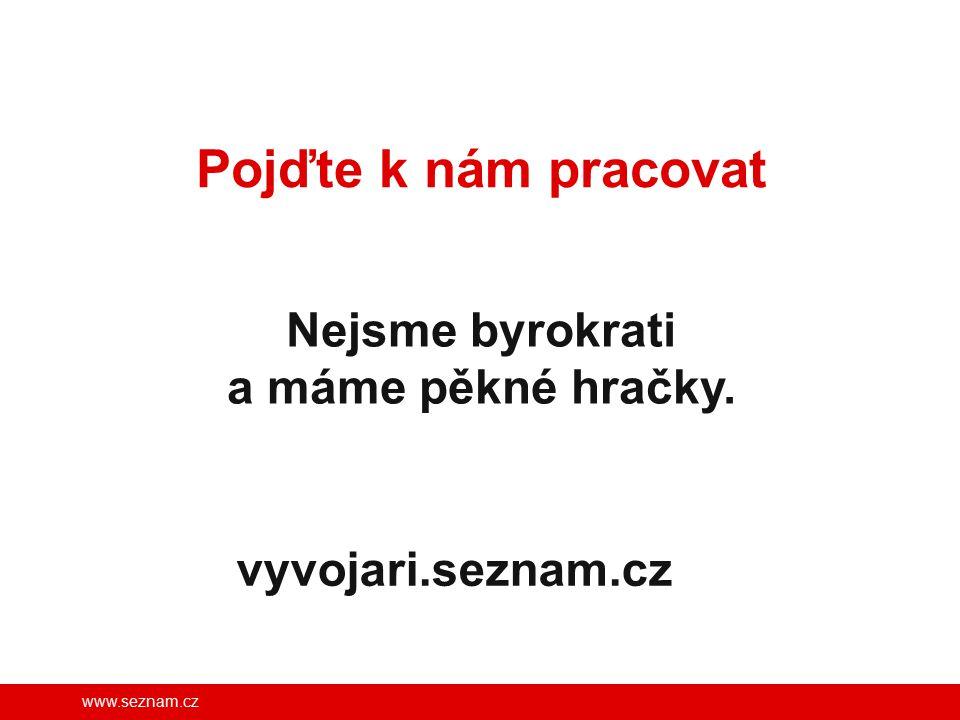 www.seznam.cz Pojďte k nám pracovat Nejsme byrokrati a máme pěkné hračky. vyvojari.seznam.cz