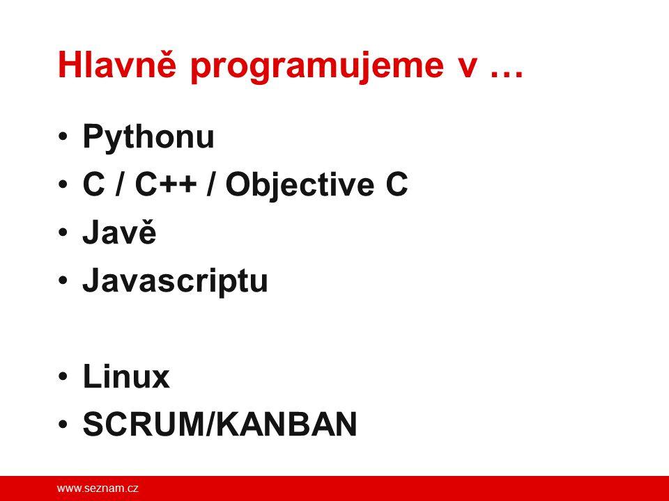www.seznam.cz Hlavně programujeme v … Pythonu C / C++ / Objective C Javě Javascriptu Linux SCRUM/KANBAN