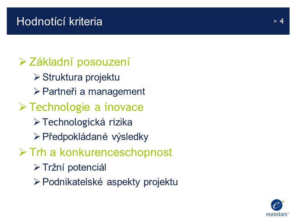 > 4 Hodnotící kriteria  Základní posouzení  Struktura projektu  Partneři a management  Technolog ie a inova ce  Technologic ká ri zika  Předpokládané výsledky  Trh a konkurenceschopnost  Tržní potenciál  Podnikatelské aspekty projektu