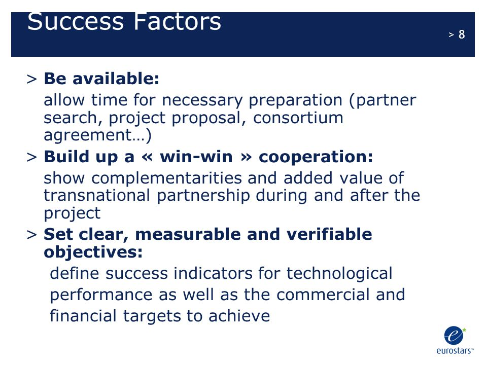 > 9 Success Factors 2 Be technologically ambitious while remaining realistic: define a methodical approach in line with partnership, budget and time limit set for the completion of the project and the marketing of its results Point out the innovative nature of the proposal submitted: present new industrial applications and their impact on the industry sector and relevant markets Show partnership's ability to meet its commitments: demonstrate each party's management, scientific and technical skills as well as its available financial resources for the project