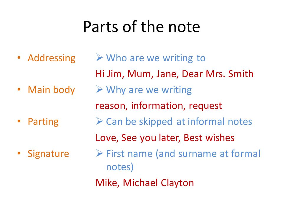 Parts of the note Addressing Main body Parting Signature  Who are we writing to Hi Jim, Mum, Jane, Dear Mrs.